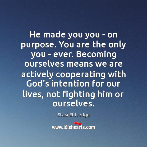 He made you you – on purpose. You are the only you Stasi Eldredge Picture Quote