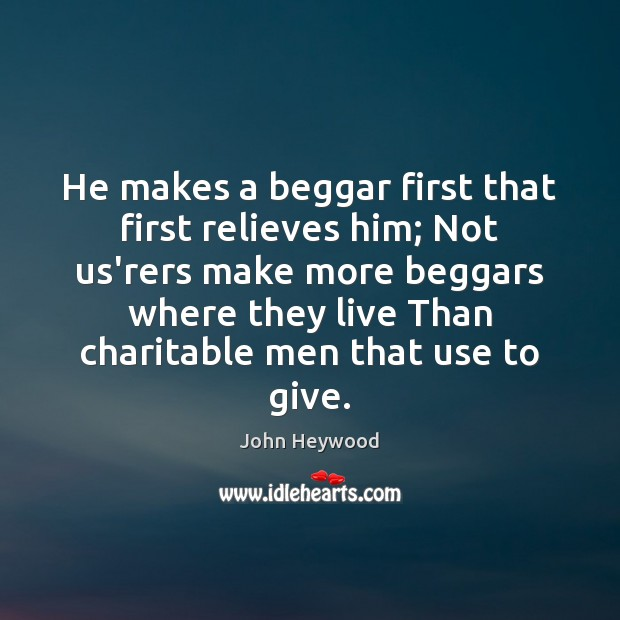 He makes a beggar first that first relieves him; Not us'rers make Image