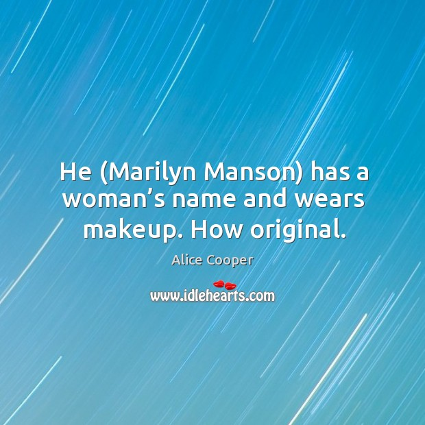 He (marilyn manson) has a woman's name and wears makeup. How original. Image