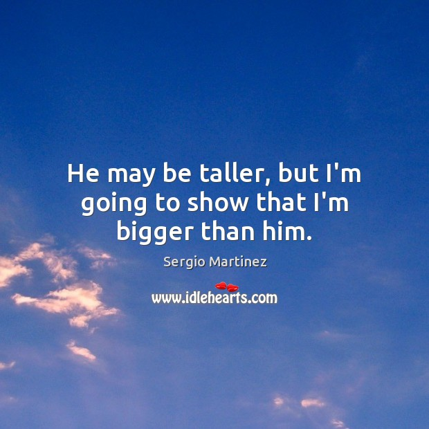 He may be taller, but I'm going to show that I'm bigger than him. Sergio Martinez Picture Quote