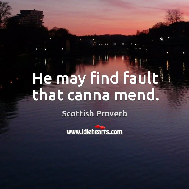 Image, He may find fault that canna mend.