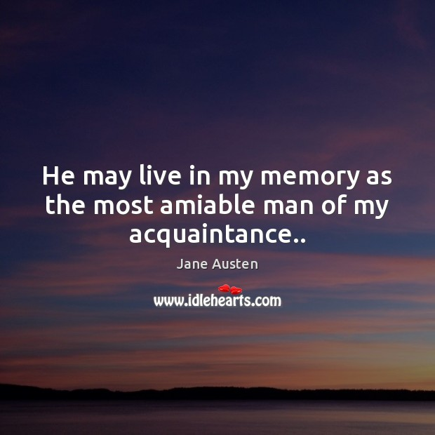 He may live in my memory as the most amiable man of my acquaintance.. Jane Austen Picture Quote