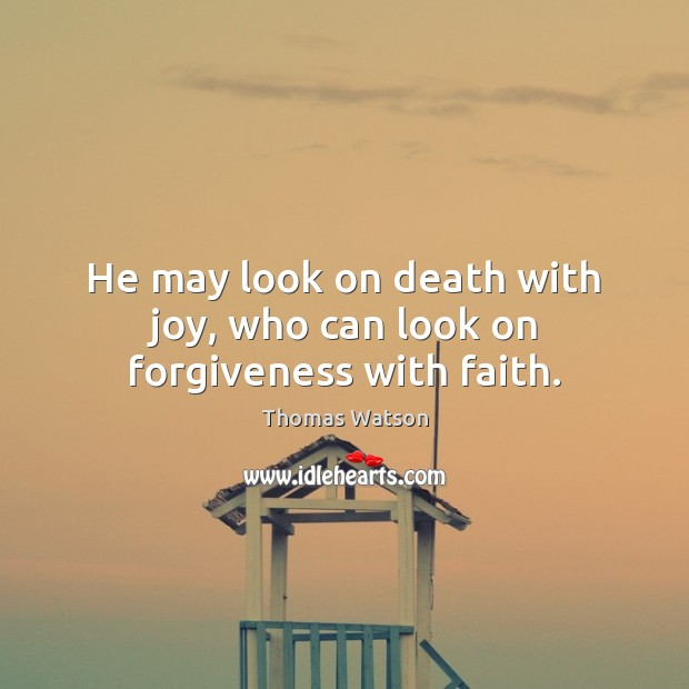 He may look on death with joy, who can look on forgiveness with faith. Thomas Watson Picture Quote