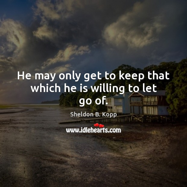 He may only get to keep that which he is willing to let go of. Image