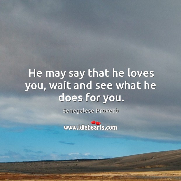 He may say that he loves you, wait and see what he does for you. Senegalese Proverbs Image