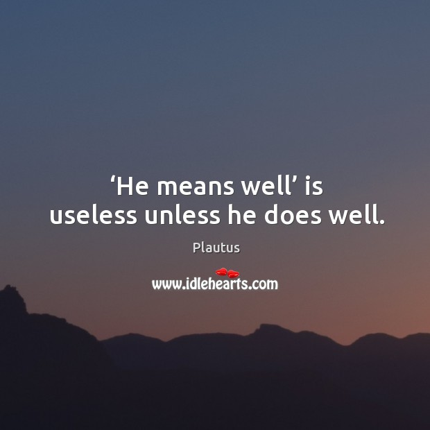 He means well is useless unless he does well. Image