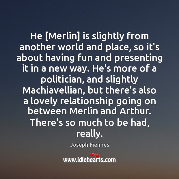 Image, He [Merlin] is slightly from another world and place, so it's about
