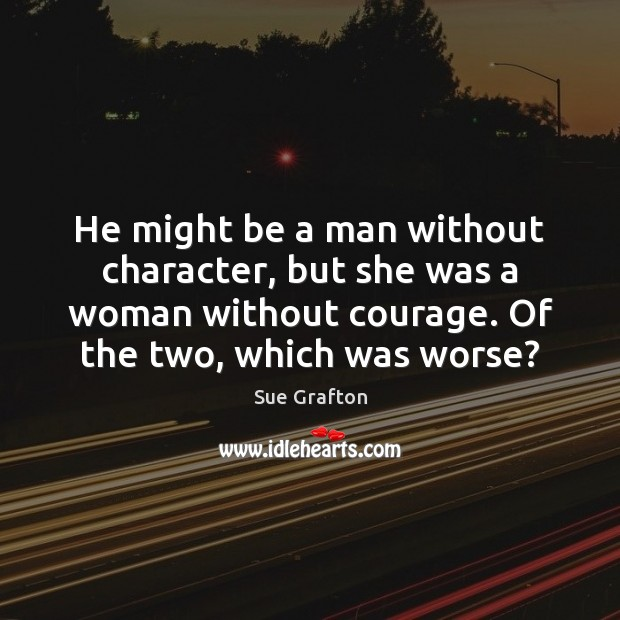 He might be a man without character, but she was a woman Sue Grafton Picture Quote