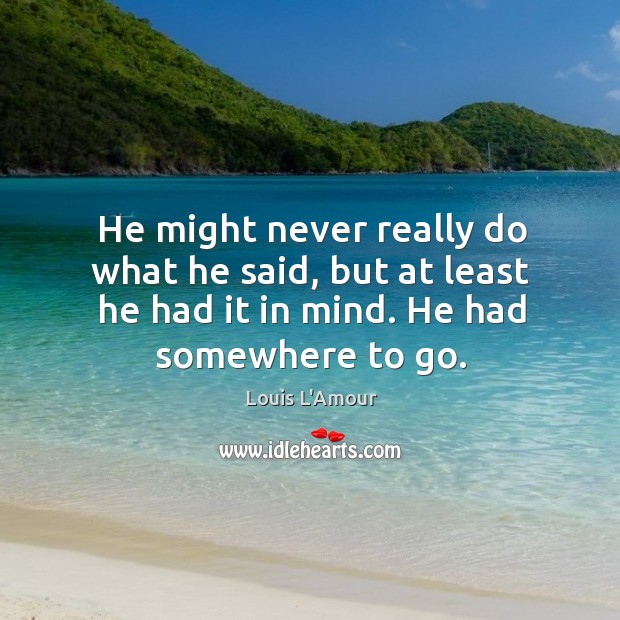He might never really do what he said, but at least he had it in mind. He had somewhere to go. Louis L'Amour Picture Quote
