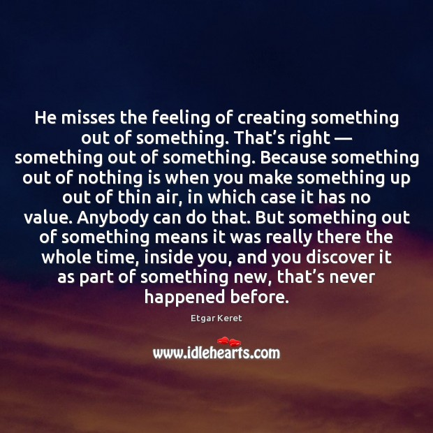He misses the feeling of creating something out of something. That's Etgar Keret Picture Quote