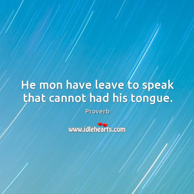 He mon have leave to speak that cannot had his tongue. Image