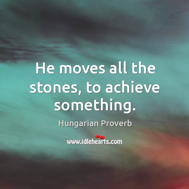 Image, He moves all the stones, to achieve something.