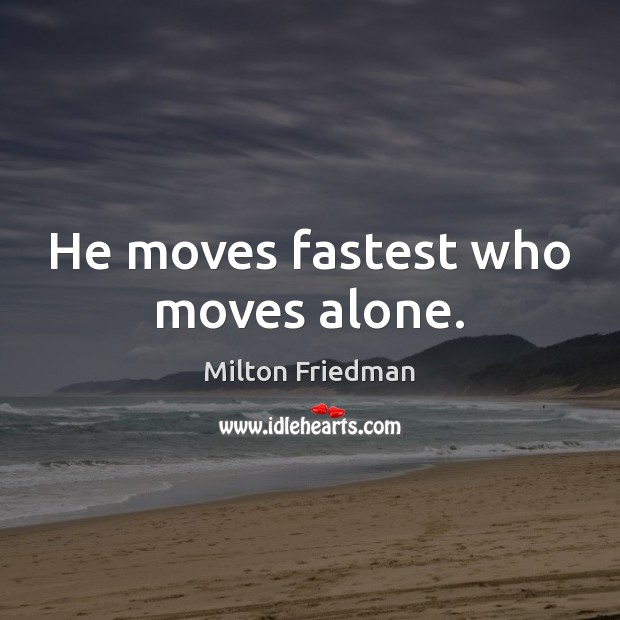 He moves fastest who moves alone. Milton Friedman Picture Quote