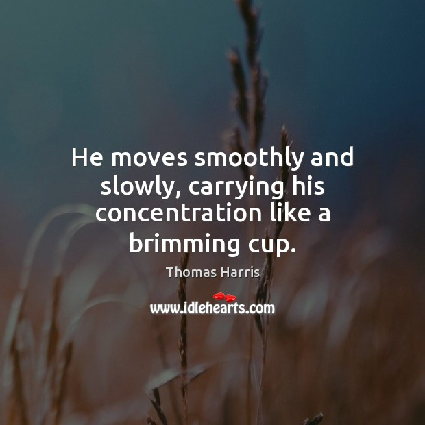 He moves smoothly and slowly, carrying his concentration like a brimming cup. Thomas Harris Picture Quote
