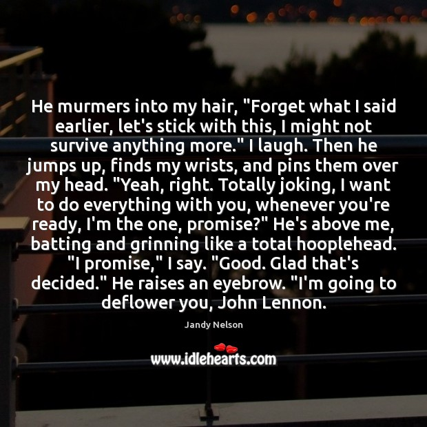 """He murmers into my hair, """"Forget what I said earlier, let's stick Jandy Nelson Picture Quote"""