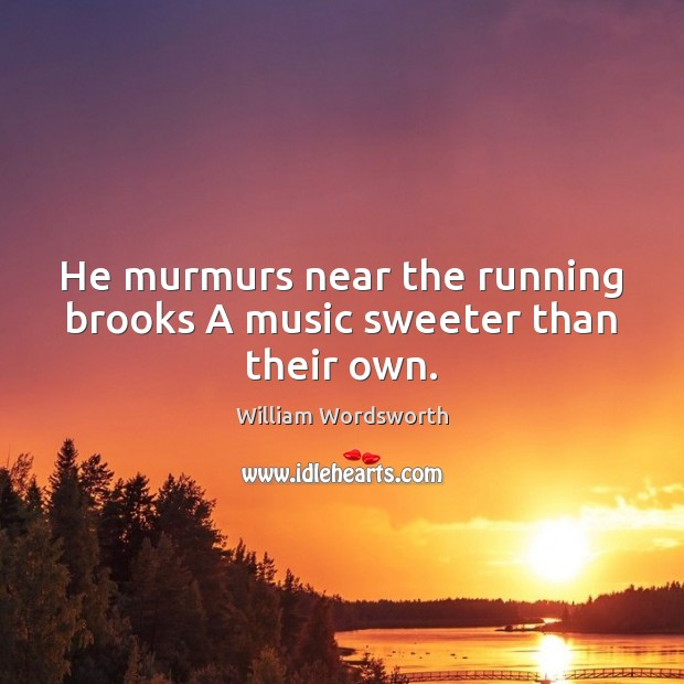 He murmurs near the running brooks A music sweeter than their own. William Wordsworth Picture Quote