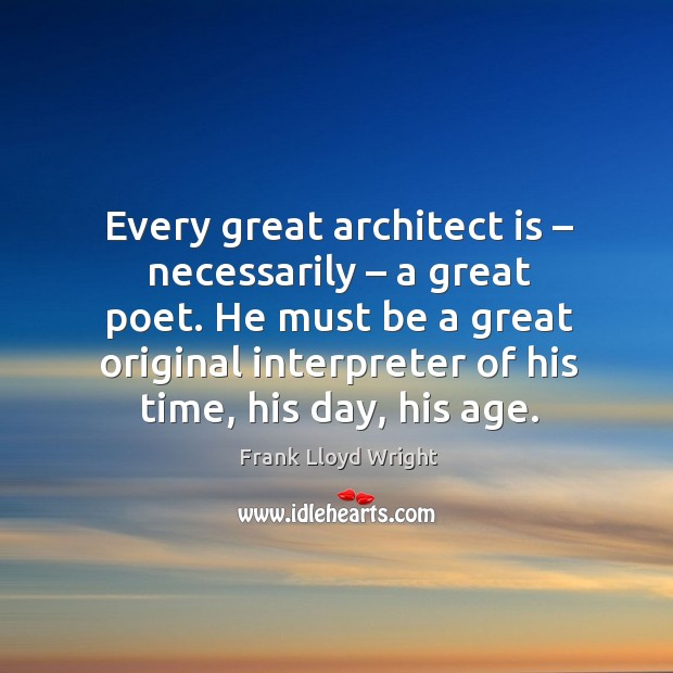 He must be a great original interpreter of his time, his day, his age. Image