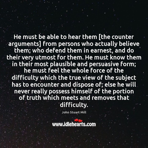Image, He must be able to hear them [the counter arguments] from persons