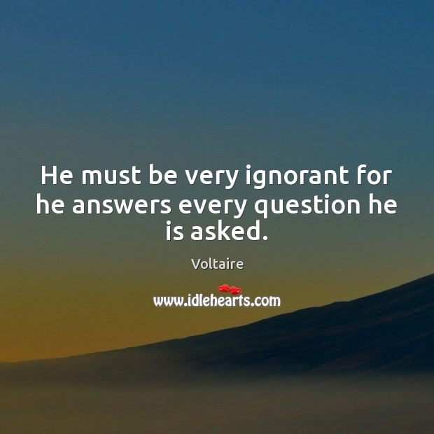 Image, He must be very ignorant for he answers every question he is asked.