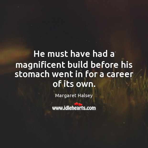 He must have had a magnificent build before his stomach went in for a career of its own. Margaret Halsey Picture Quote