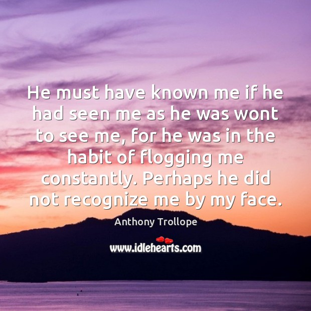He must have known me if he had seen me as he Anthony Trollope Picture Quote