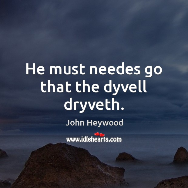 He must needes go that the dyvell dryveth. Image