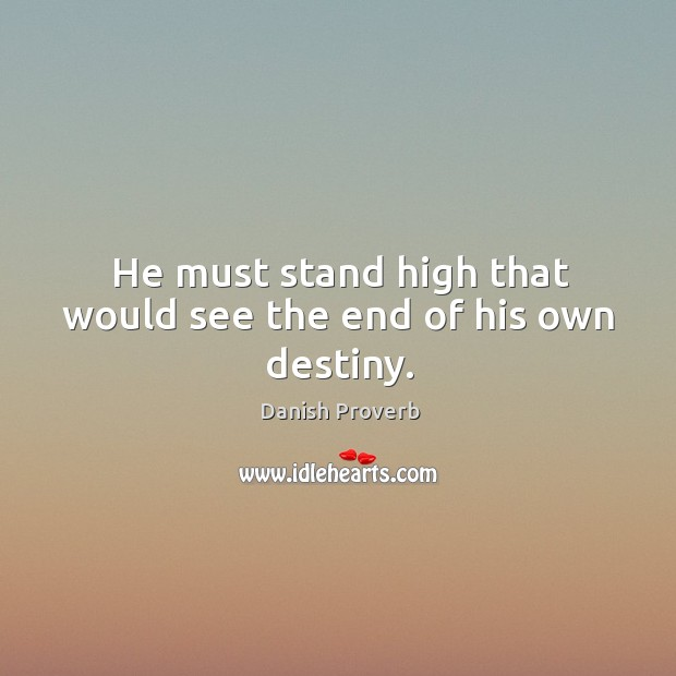 Image, He must stand high that would see the end of his own destiny.