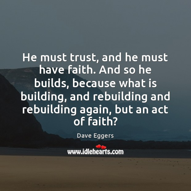 He must trust, and he must have faith. And so he builds, Faith Quotes Image