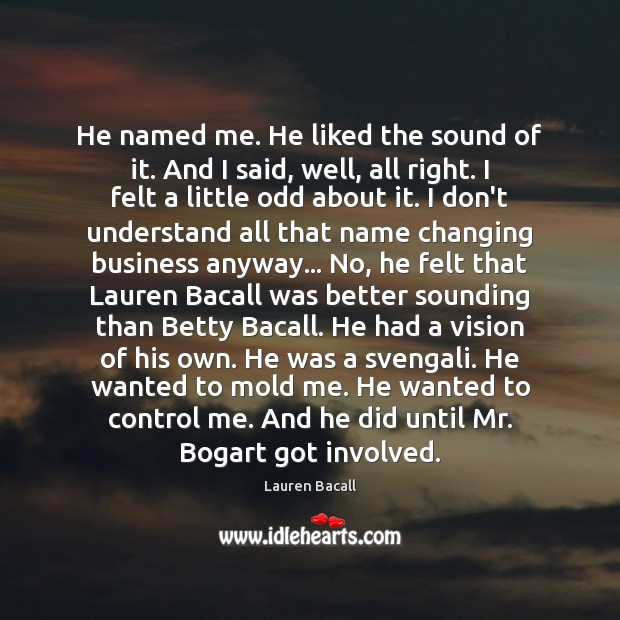 He named me. He liked the sound of it. And I said, Lauren Bacall Picture Quote