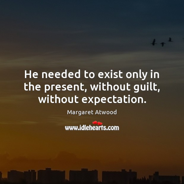 He needed to exist only in the present, without guilt, without expectation. Margaret Atwood Picture Quote
