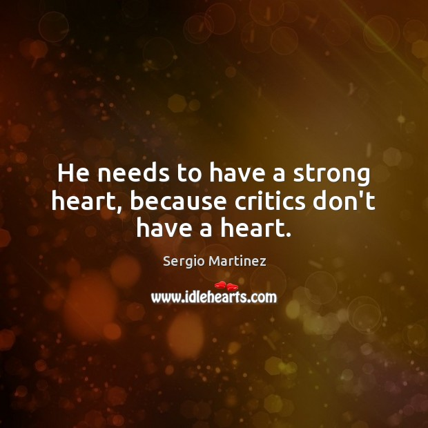 He needs to have a strong heart, because critics don't have a heart. Sergio Martinez Picture Quote