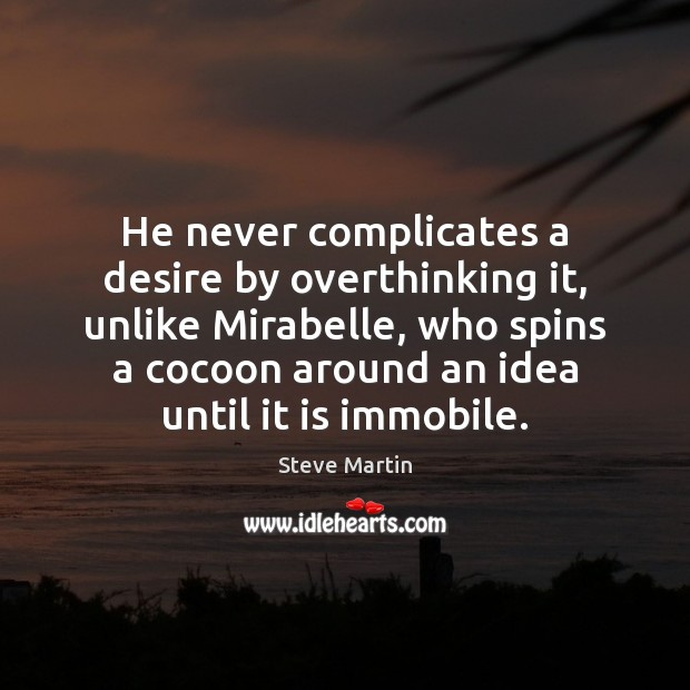 He never complicates a desire by overthinking it, unlike Mirabelle, who spins Steve Martin Picture Quote