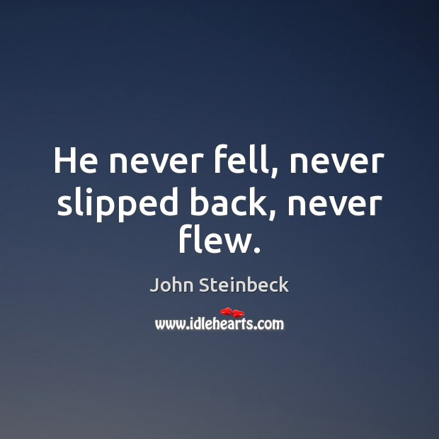 He never fell, never slipped back, never flew. John Steinbeck Picture Quote