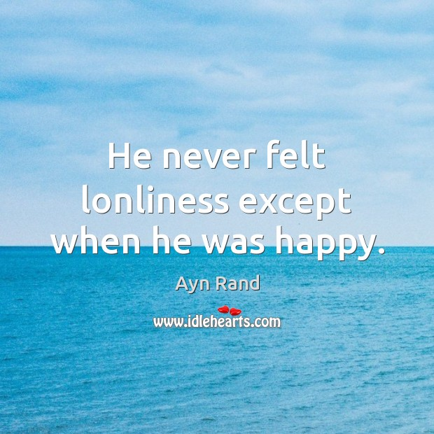 He never felt lonliness except when he was happy. Ayn Rand Picture Quote