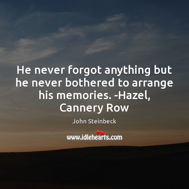 He never forgot anything but he never bothered to arrange his memories. Image