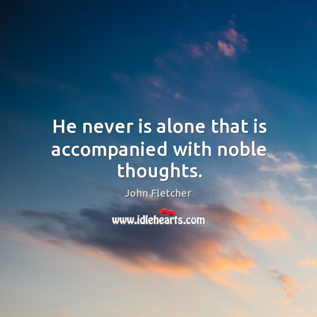 He never is alone that is accompanied with noble thoughts. John Fletcher Picture Quote