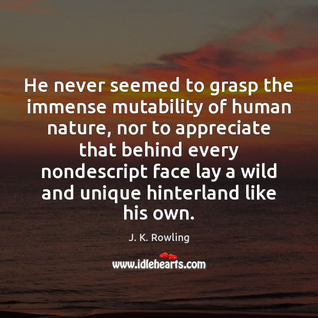 He never seemed to grasp the immense mutability of human nature, nor Image