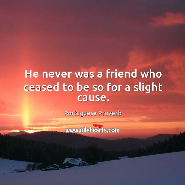 He never was a friend who ceased to be so for a slight cause. Image