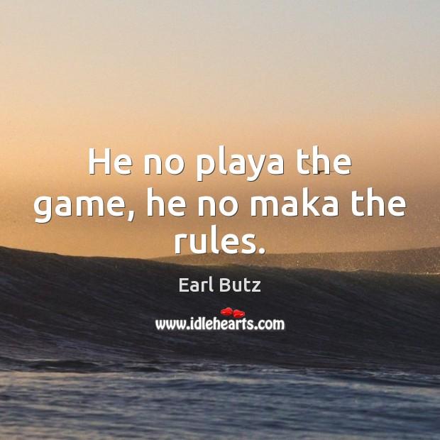 He no playa the game, he no maka the rules. Image