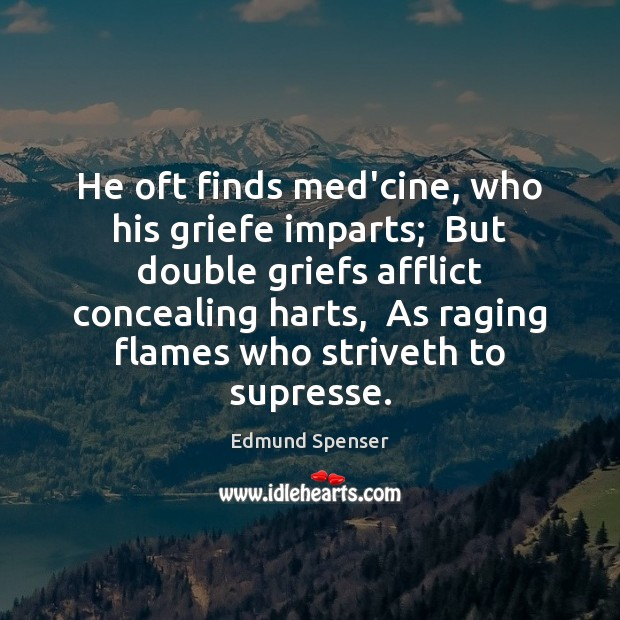 He oft finds med'cine, who his griefe imparts;  But double griefs afflict Edmund Spenser Picture Quote