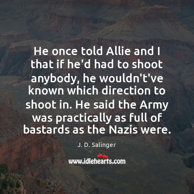 He once told Allie and I that if he'd had to shoot J. D. Salinger Picture Quote