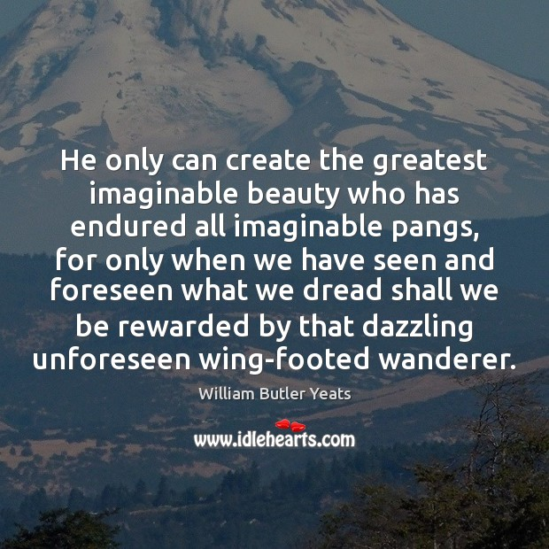 He only can create the greatest imaginable beauty who has endured all Image