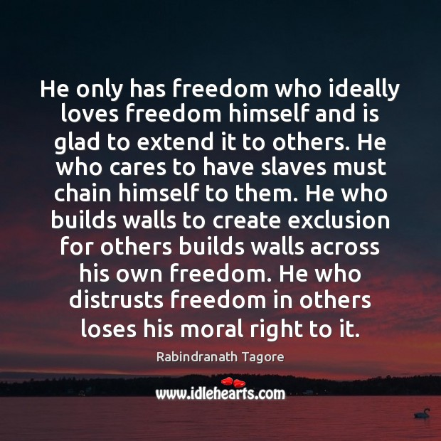 He only has freedom who ideally loves freedom himself and is glad Rabindranath Tagore Picture Quote