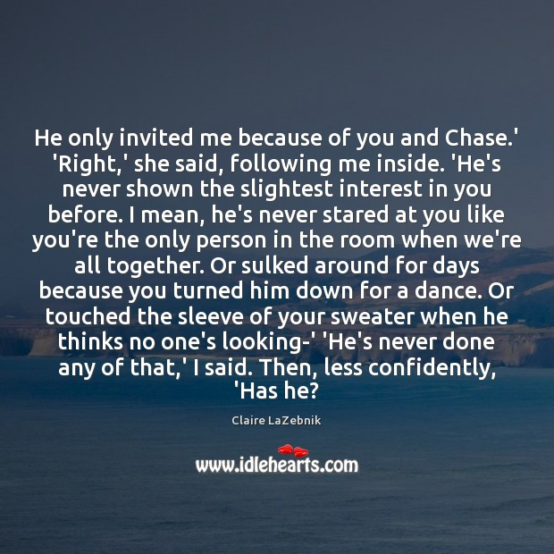 He only invited me because of you and Chase.' 'Right,' Image