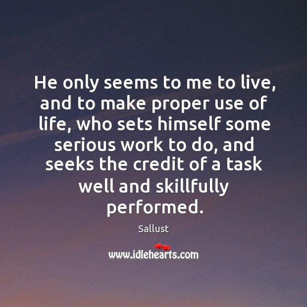 He only seems to me to live, and to make proper use of life, who sets himself some serious work to do. Image
