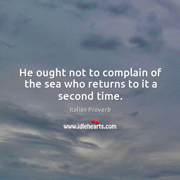 Image, He ought not to complain of the sea who returns to it a second time.