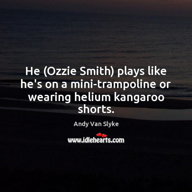 Image, He (Ozzie Smith) plays like he's on a mini-trampoline or wearing helium kangaroo shorts.