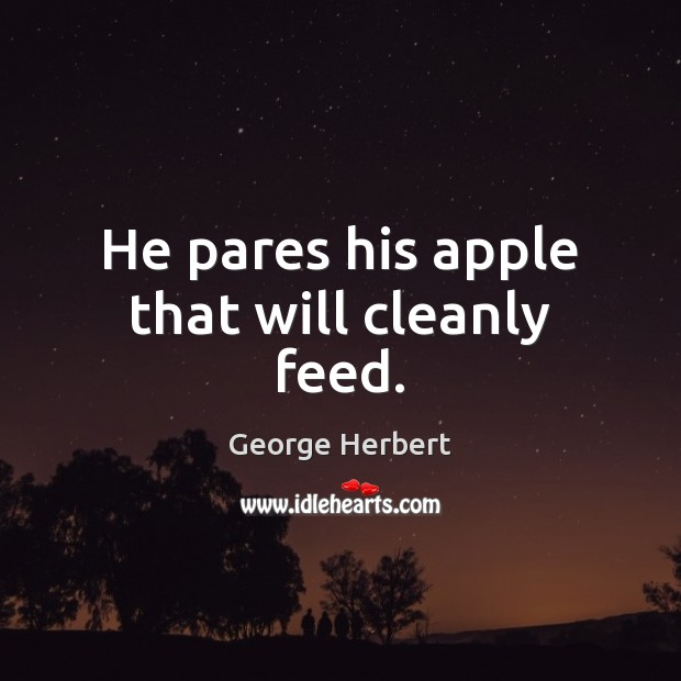 He pares his apple that will cleanly feed. George Herbert Picture Quote