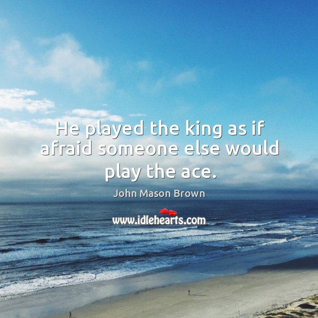 He played the king as if afraid someone else would play the ace. John Mason Brown Picture Quote