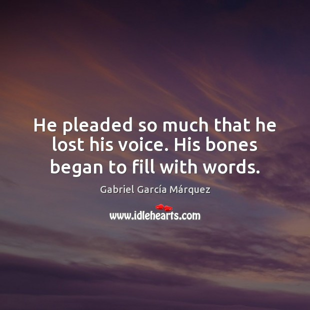 He pleaded so much that he lost his voice. His bones began to fill with words. Gabriel García Márquez Picture Quote